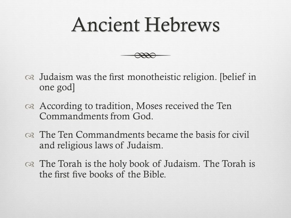Ancient Hebrews Judaism was the first monotheistic religion. [belief in one god]